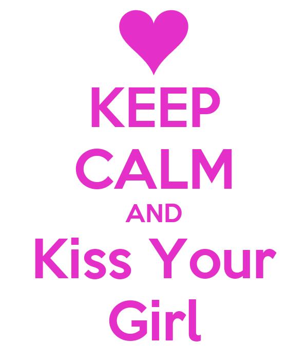 KEEP CALM AND Kiss Your Girl