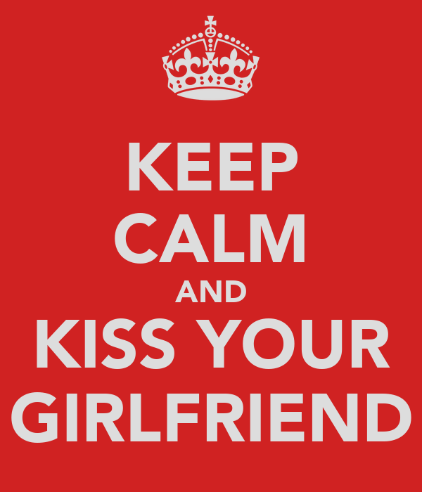 KEEP CALM AND KISS YOUR GIRLFRIEND
