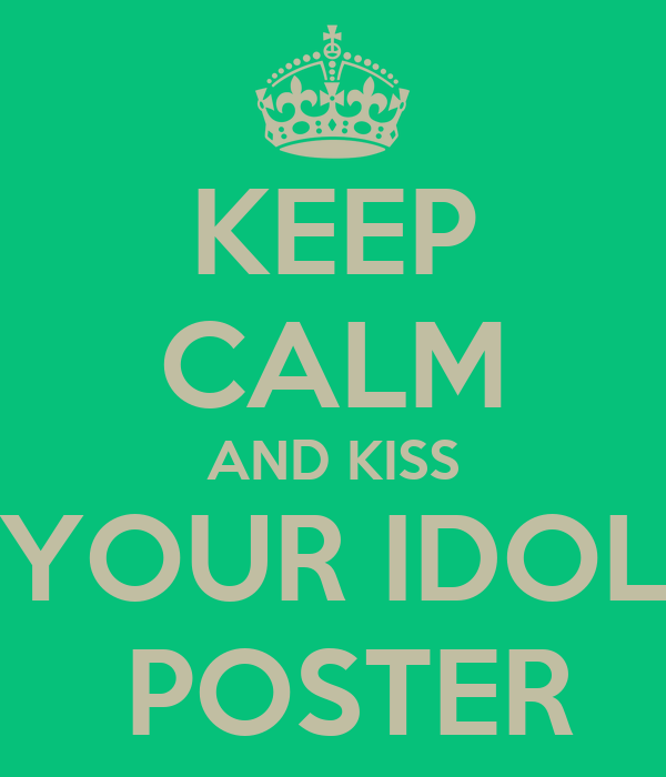 KEEP CALM AND KISS YOUR IDOL  POSTER
