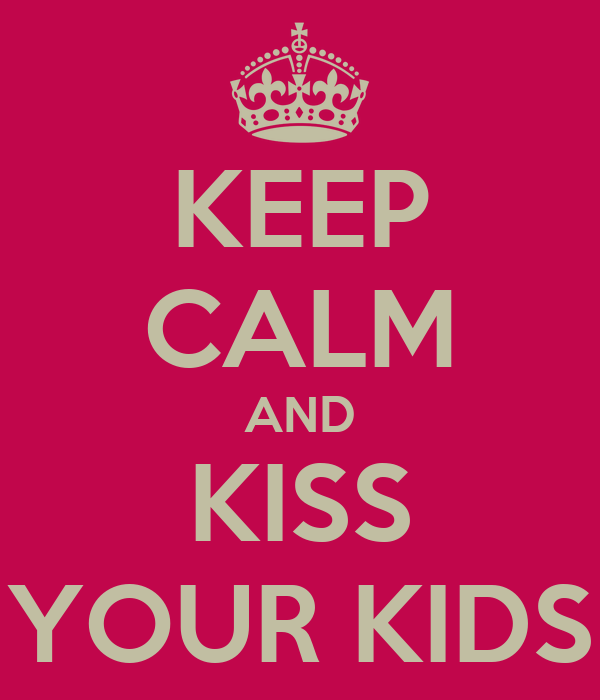 KEEP CALM AND KISS YOUR KIDS