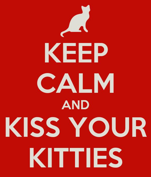 KEEP CALM AND KISS YOUR KITTIES