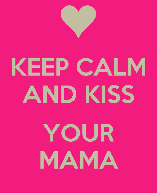 KEEP CALM AND KISS  YOUR MAMA