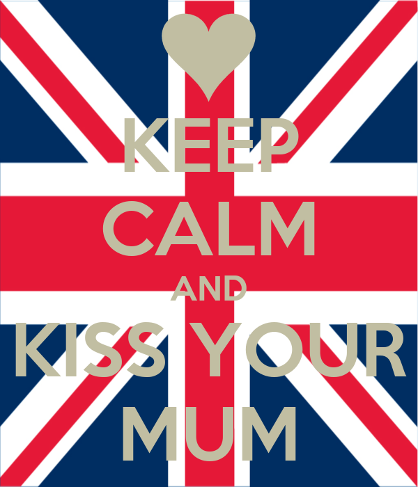 KEEP CALM AND KISS YOUR MUM