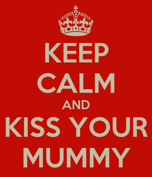 KEEP CALM AND KISS YOUR MUMMY