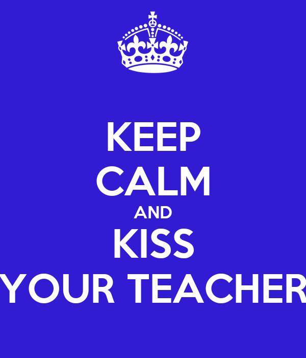 KEEP CALM AND KISS YOUR TEACHER