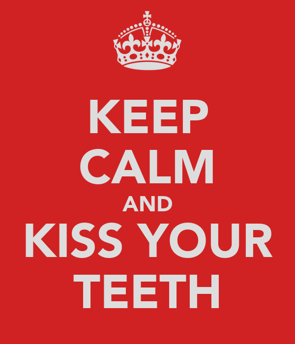 KEEP CALM AND KISS YOUR TEETH