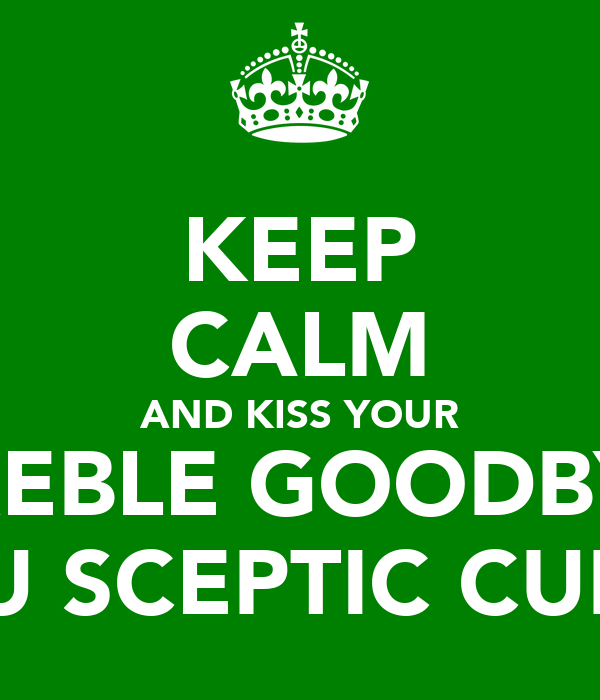 KEEP CALM AND KISS YOUR TREBLE GOODBYE YOU SCEPTIC CUNTS
