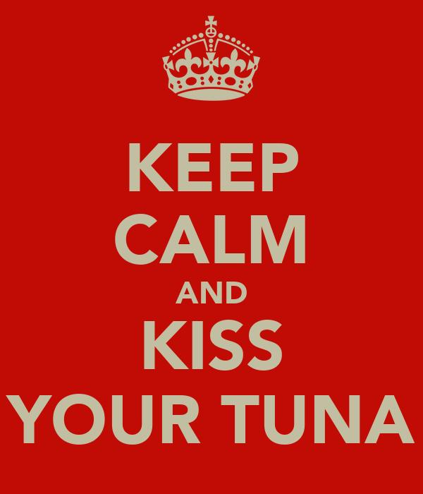 KEEP CALM AND KISS YOUR TUNA