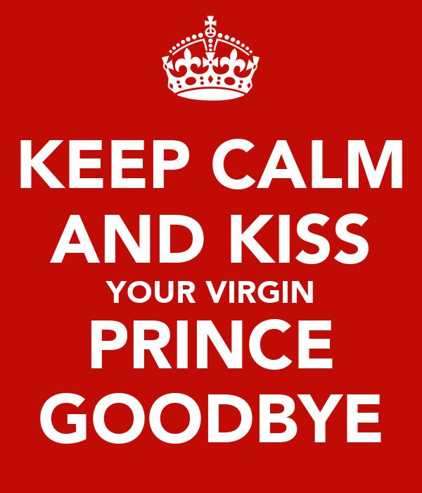 KEEP CALM AND KISS YOUR VIRGIN PRINCE GOODBYE