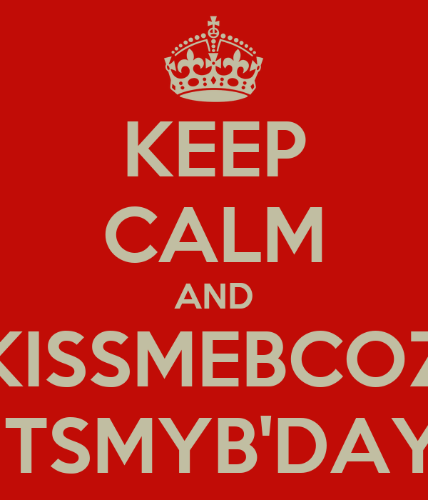 KEEP CALM AND KISSMEBCOZ ITSMYB'DAY