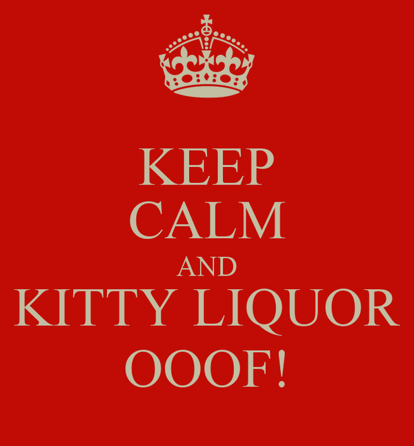 KEEP CALM AND KITTY LIQUOR OOOF!
