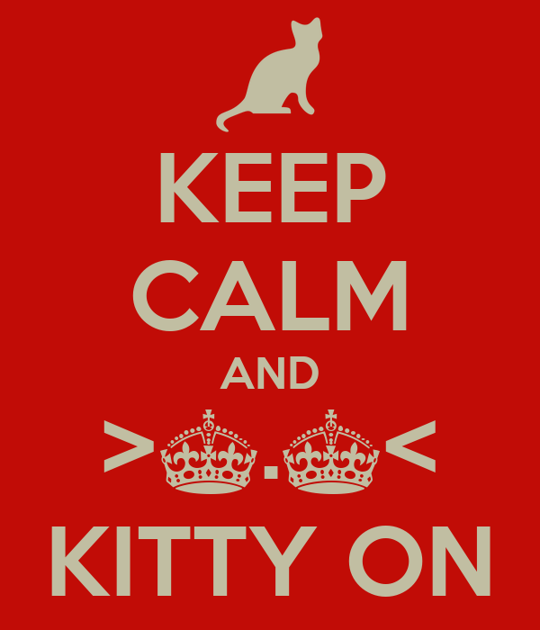 KEEP CALM AND >^.^< KITTY ON