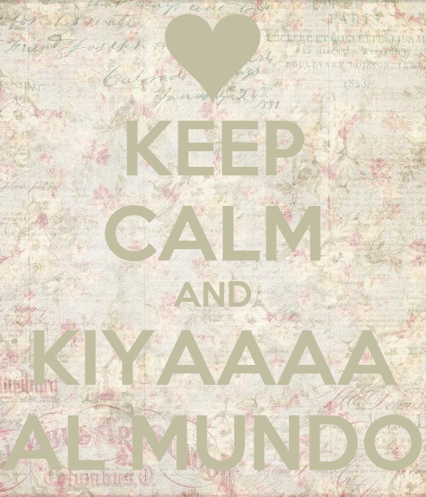 KEEP CALM AND KIYAAAA AL MUNDO