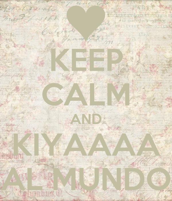 KEEP CALM AND KIYAAAA AL MUNDO
