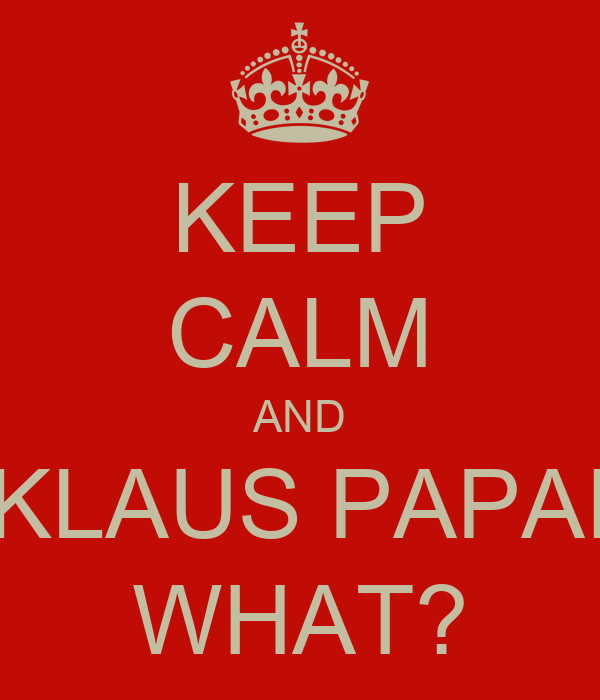 KEEP CALM AND KLAUS PAPAI WHAT?
