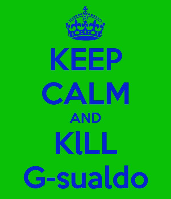 KEEP CALM AND KlLL G-sualdo