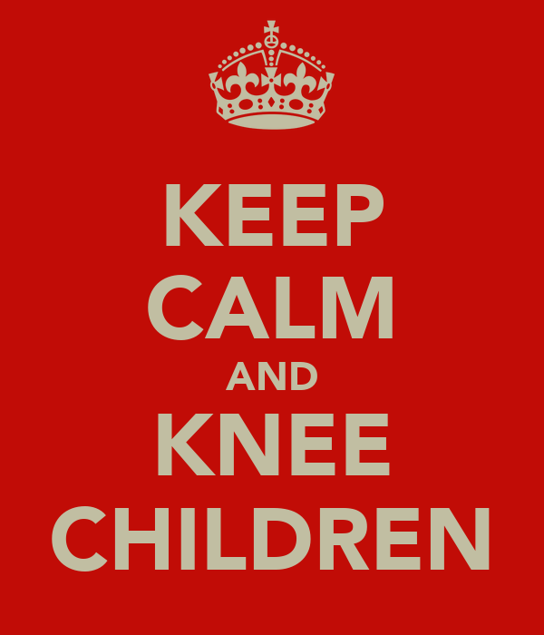 KEEP CALM AND KNEE CHILDREN