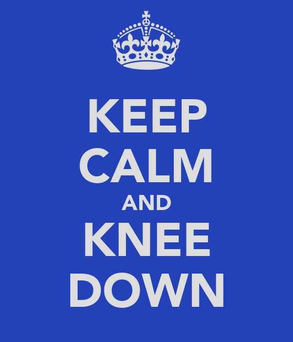 KEEP CALM AND KNEE DOWN