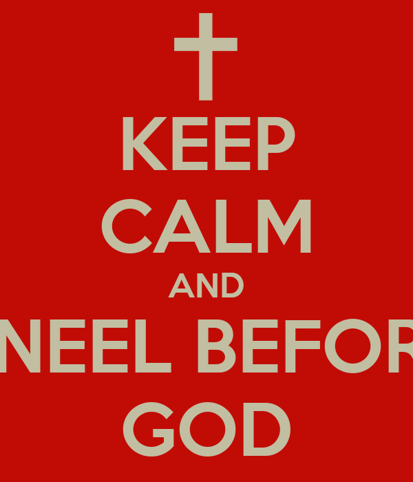 KEEP CALM AND KNEEL BEFORE GOD