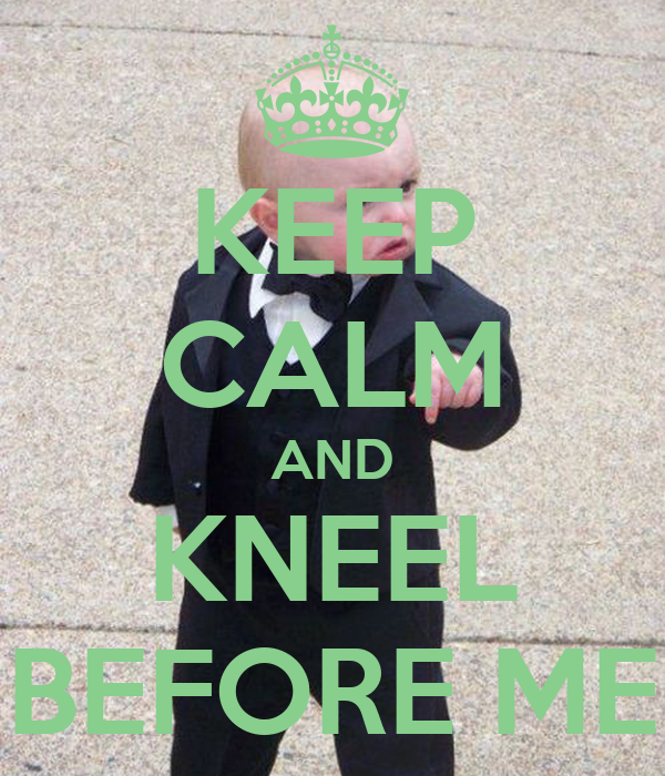 KEEP CALM AND KNEEL BEFORE ME