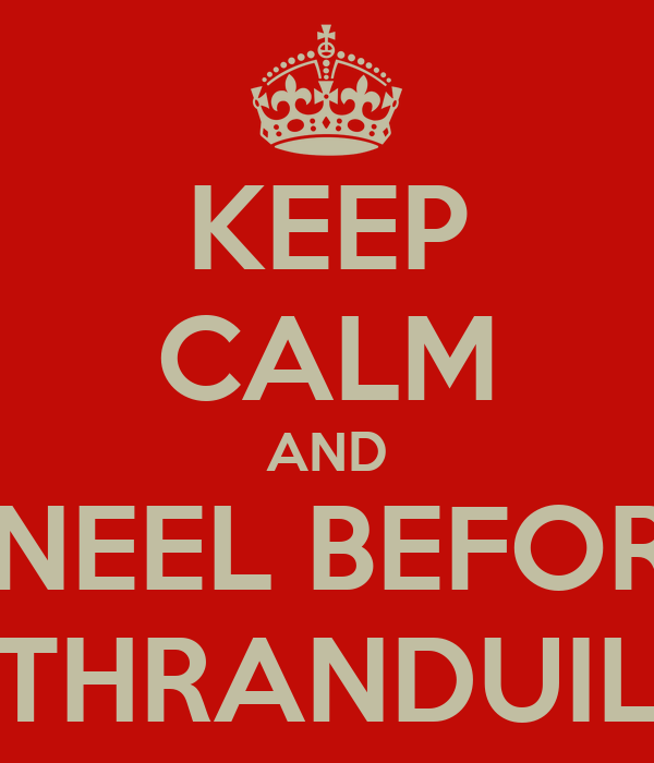 KEEP CALM AND KNEEL BEFORE THRANDUIL