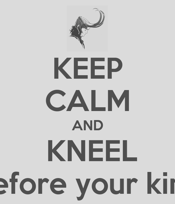 KEEP CALM AND   KNEEL  before your king