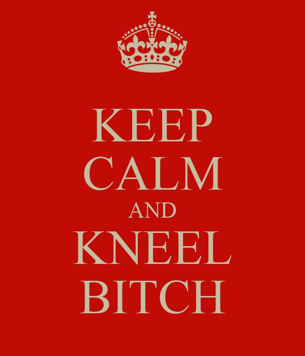 KEEP CALM AND KNEEL BITCH