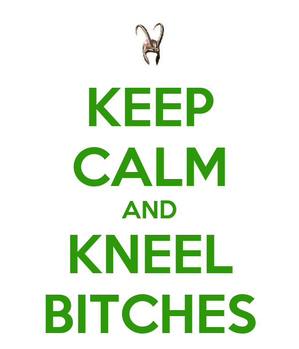KEEP CALM AND KNEEL BITCHES
