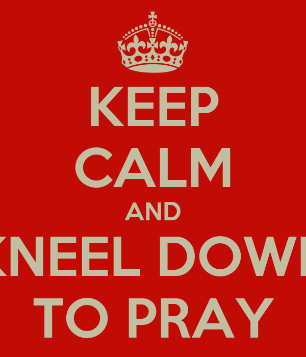 KEEP CALM AND KNEEL DOWN TO PRAY