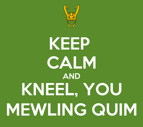 KEEP  CALM AND KNEEL, YOU MEWLING QUIM