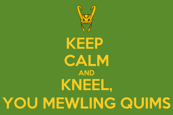 KEEP  CALM AND KNEEL, YOU MEWLING QUIMS
