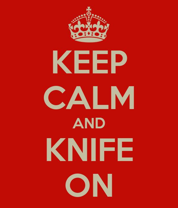 KEEP CALM AND KNIFE ON
