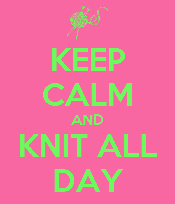 KEEP CALM AND KNIT ALL DAY