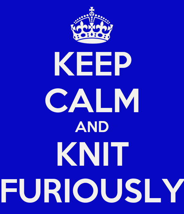KEEP CALM AND KNIT FURIOUSLY