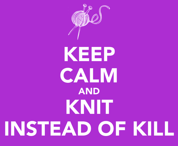 KEEP CALM AND KNIT INSTEAD OF KILL