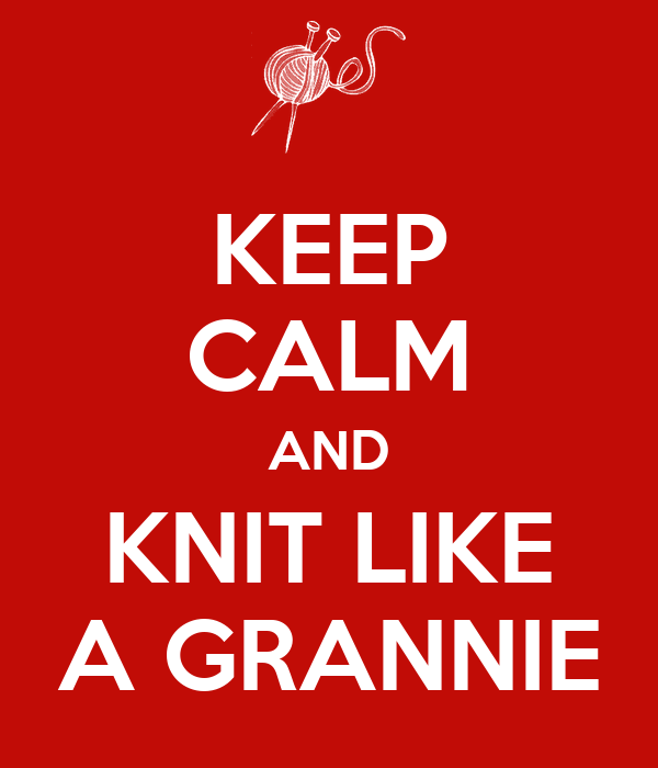 KEEP CALM AND KNIT LIKE A GRANNIE