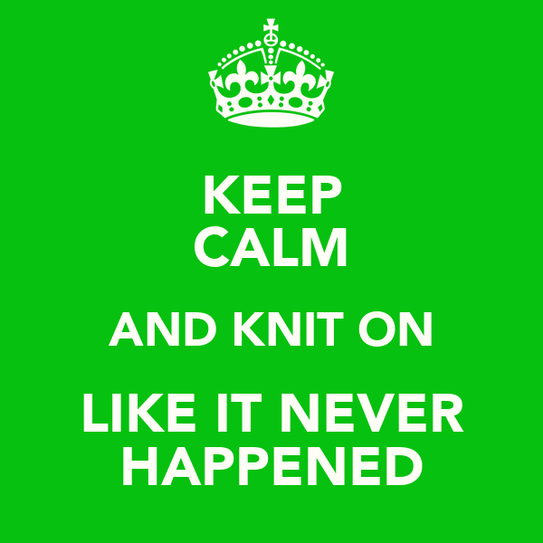 KEEP CALM AND KNIT ON LIKE IT NEVER HAPPENED