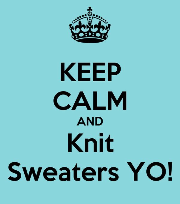 KEEP CALM AND Knit Sweaters YO!