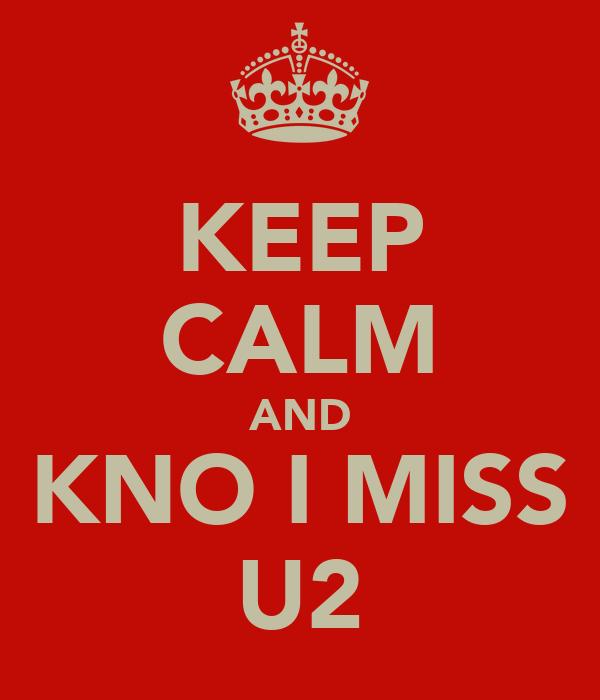 KEEP CALM AND KNO I MISS U2