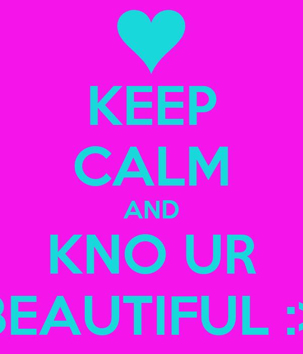 KEEP CALM AND KNO UR BEAUTIFUL :>