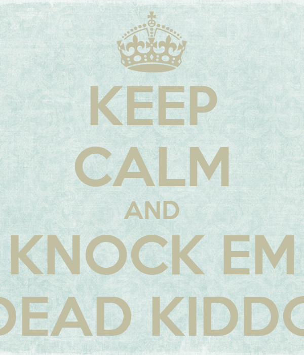 KEEP CALM AND KNOCK EM DEAD KIDDO