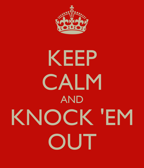 KEEP CALM AND KNOCK 'EM OUT