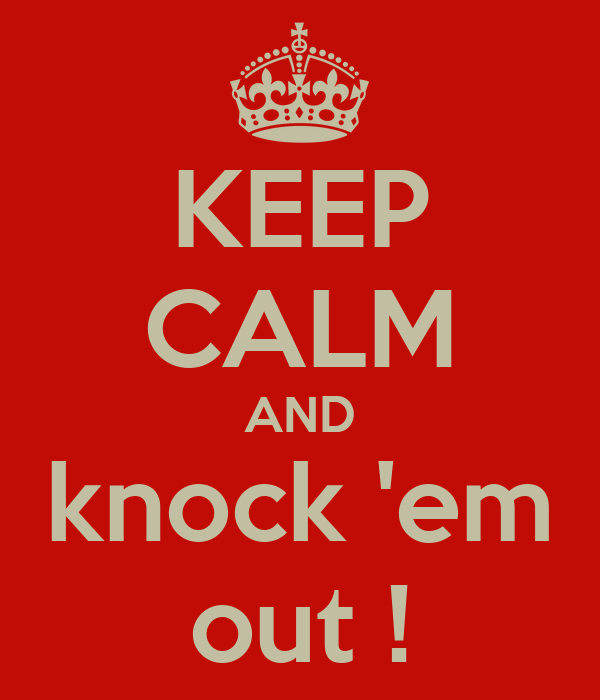 KEEP CALM AND knock 'em out !