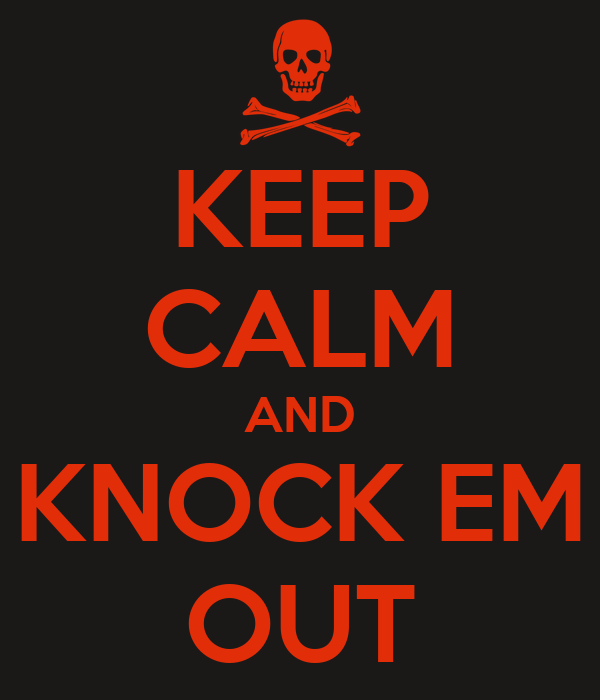 KEEP CALM AND KNOCK EM OUT