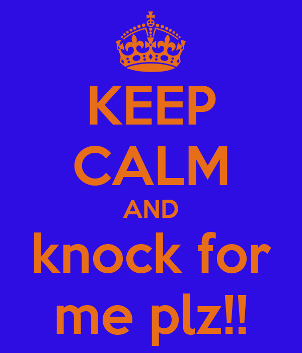 KEEP CALM AND knock for me plz!!