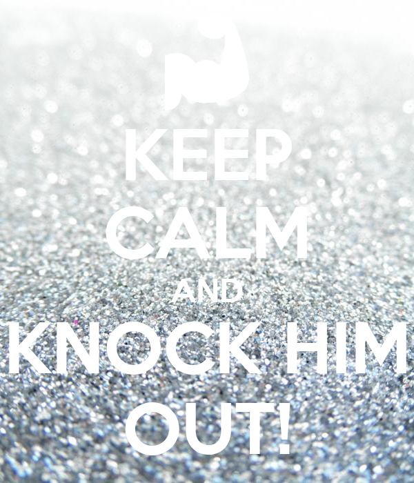 KEEP CALM AND KNOCK HIM OUT!