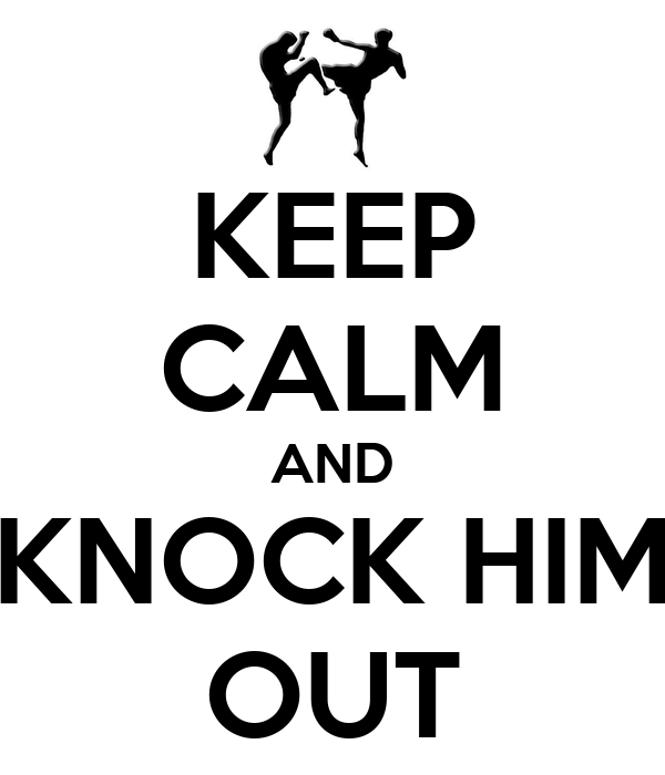 KEEP CALM AND KNOCK HIM OUT