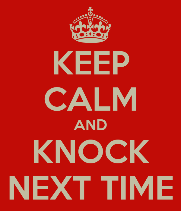 KEEP CALM AND KNOCK NEXT TIME