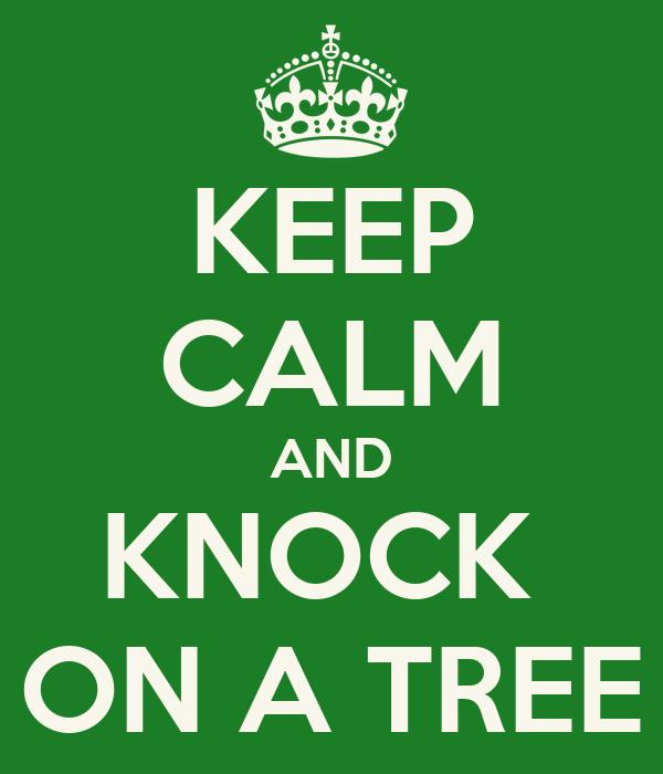KEEP CALM AND KNOCK  ON A TREE