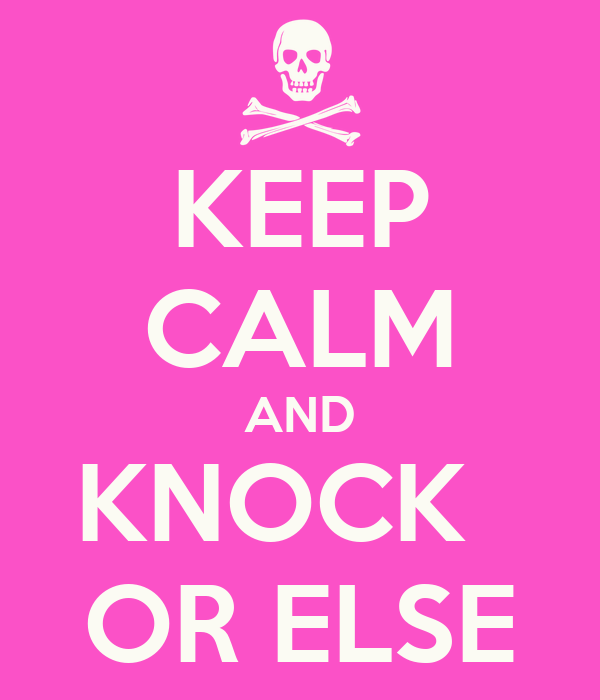 KEEP CALM AND KNOCK   OR ELSE